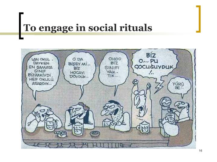 To engage in social rituals