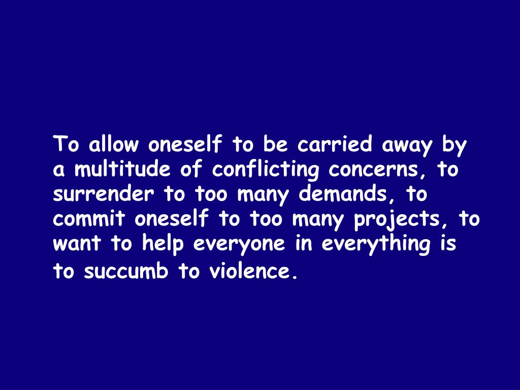 To allow oneself to be carried away by a multitude of conflicting concerns, to surrender to too many demands, to commit oneself to too many projects, to want to help everyone in everything is to succumb to violence.