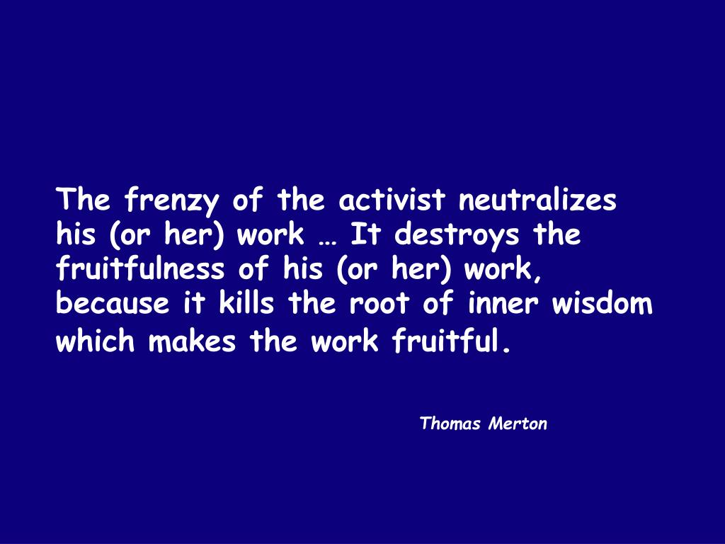 The frenzy of the activist neutralizes his (or her) work … It destroys the fruitfulness of his (or her) work, because it kills the root of inner wisdom which makes the work fruitful