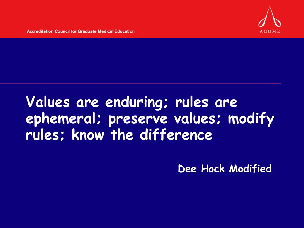 Values are enduring; rules are ephemeral; preserve values; modify rules; know the difference
