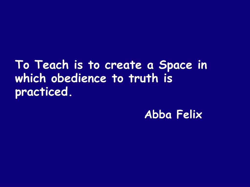 To Teach is to create a Space in which obedience to truth is practiced.