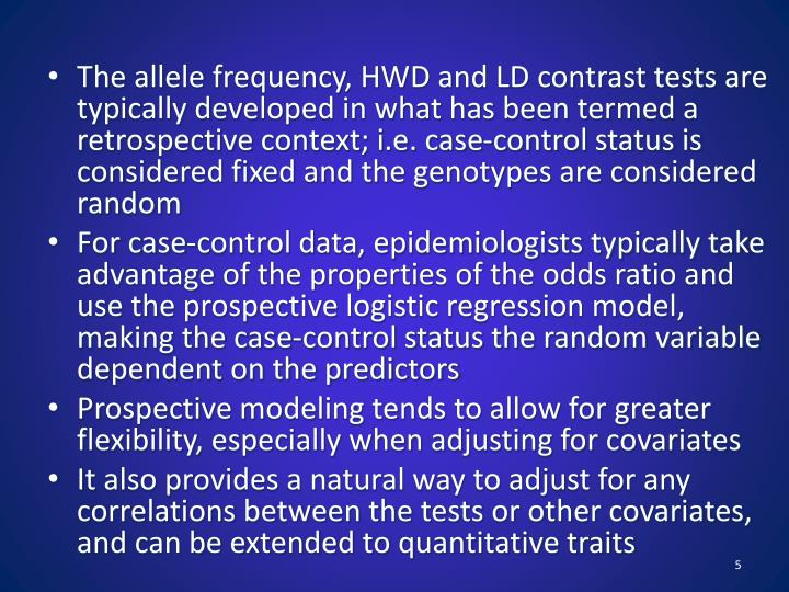 The allele frequency, HWD and LD contrast tests are typically developed in what has been termed a retrospective context; i.e. case-control status is considered fixed and the genotypes are considered random