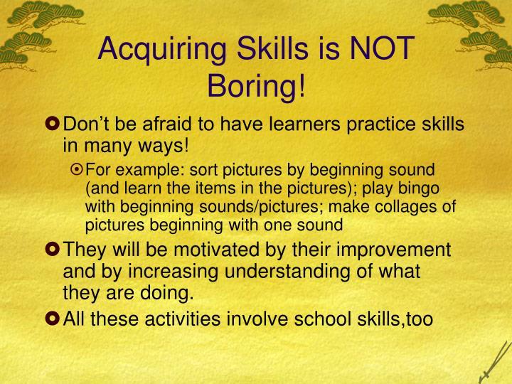 Acquiring Skills is NOT Boring!