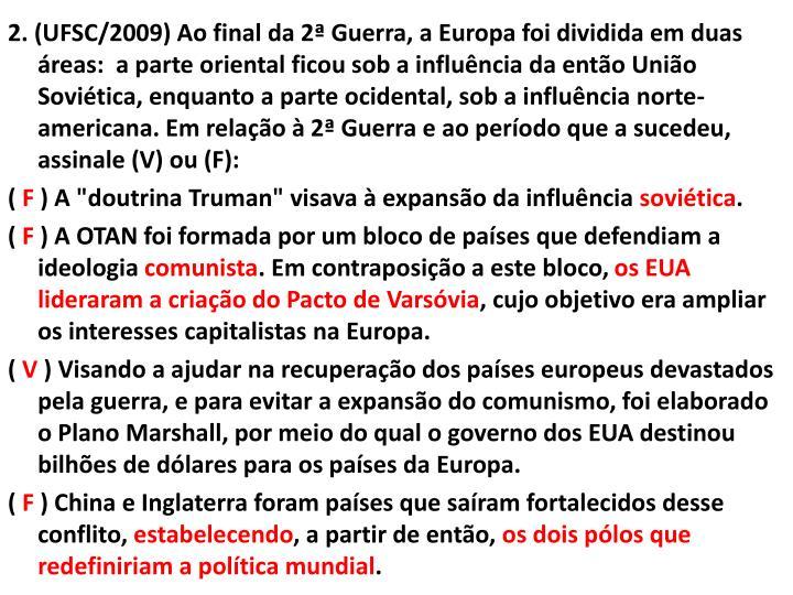 2. (UFSC/2009) Ao final da 2ª Guerra, a Europa foi dividida em duas áreas:  a parte oriental ficou sob a influência da então União Soviética, enquanto a parte ocidental, sob a influência norte-americana. Em relação à 2ª Guerra e ao período que a sucedeu, assinale (V) ou (F):