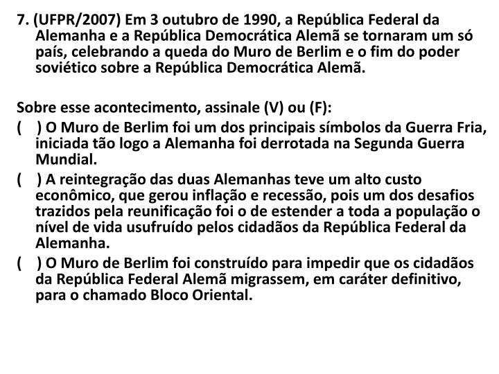 7. (UFPR/2007) Em 3 outubro de 1990, a República Federal da Alemanha e a República Democrática Alemã se tornaram um só país, celebrando a queda do Muro de Berlim e o fim do poder soviético sobre a República Democrática Alemã.