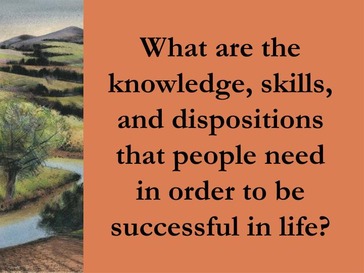 What are the knowledge, skills, and dispositions that people need in order to be successful in life?