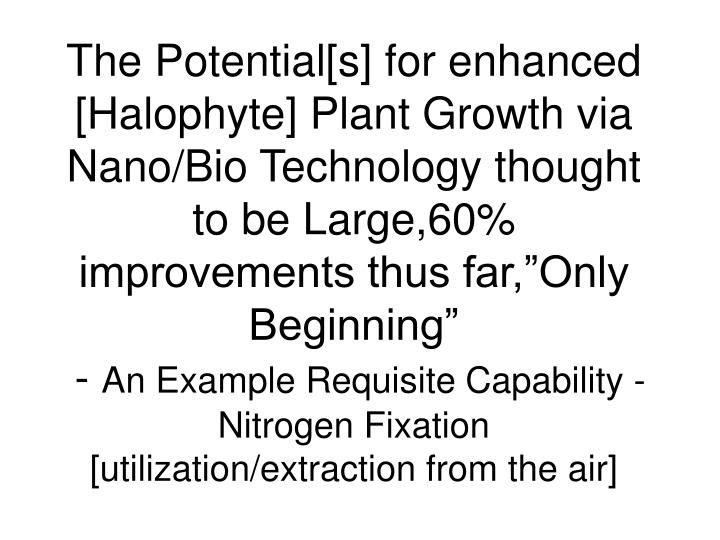 "The Potential[s] for enhanced [Halophyte] Plant Growth via Nano/Bio Technology thought to be Large,60% improvements thus far,""Only Beginning"""