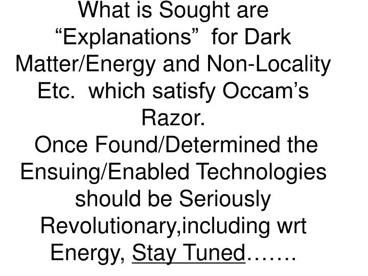 "What is Sought are ""Explanations""  for Dark Matter/Energy and Non-Locality Etc.  which satisfy Occam's Razor."