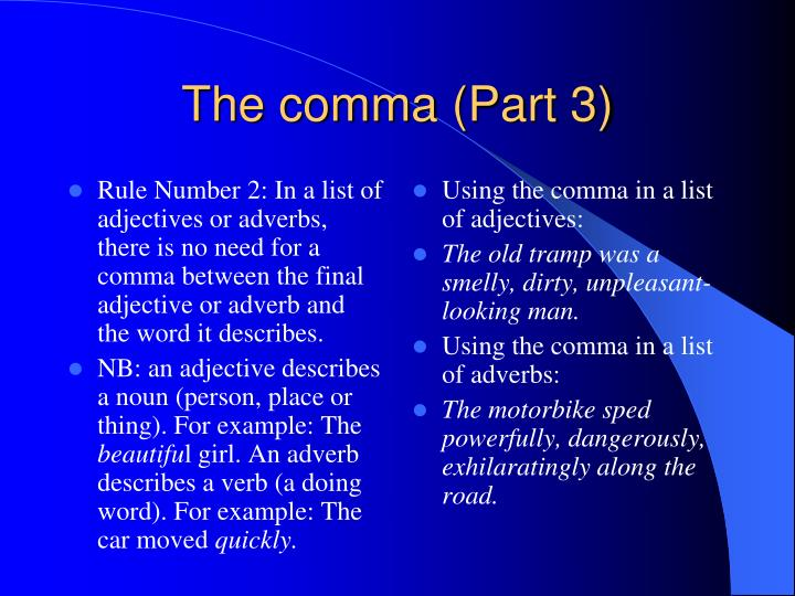 Rule Number 2: In a list of adjectives or adverbs, there is no need for a comma between the final adjective or adverb and the word it describes.