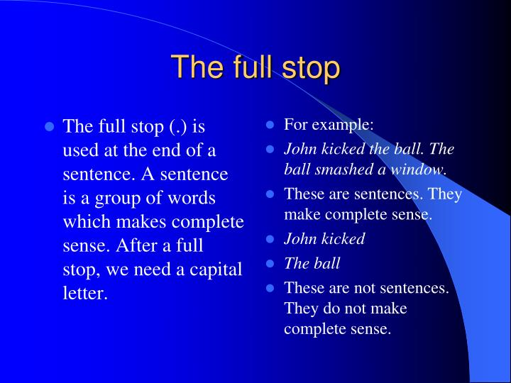 The full stop (.) is used at the end of a sentence. A sentence is a group of words which makes complete sense. After a full stop, we need a capital letter.