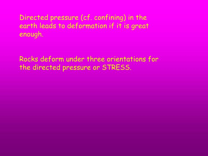 Directed pressure (cf. confining) in the earth leads to deformation if it is great enough.