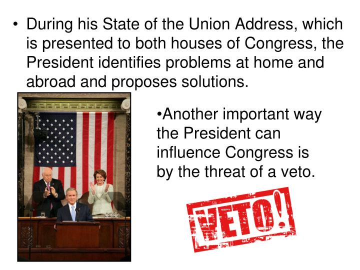 During his State of the Union Address, which is presented to both houses of Congress, the President identifies problems at home and abroad and proposes solutions.