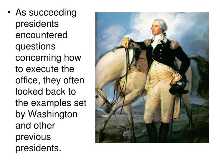 As succeeding presidents encountered questions concerning how to execute the office, they often looked back to the examples set by Washington and other previous presidents.