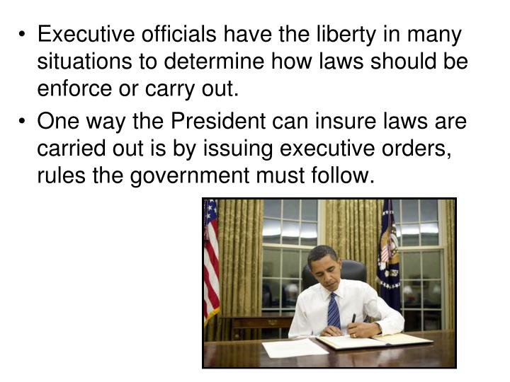 Executive officials have the liberty in many situations to determine how laws should be  enforce or carry out.