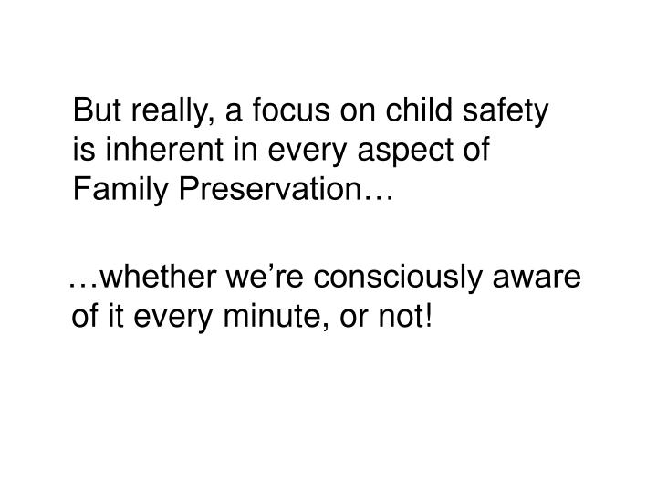 But really, a focus on child safety is inherent in every aspect of Family Preservation…