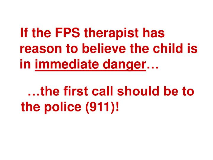 If the FPS therapist has reason to believe the child is in