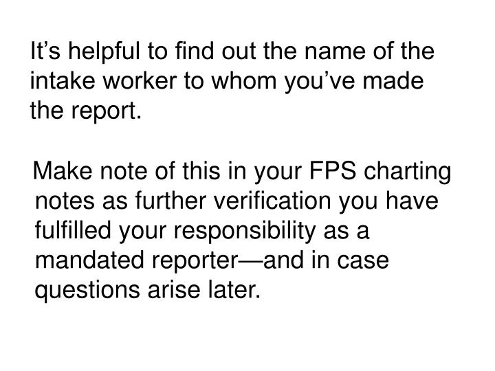 It's helpful to find out the name of the intake worker to whom you've made the report.
