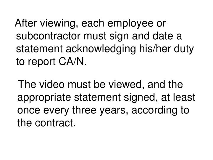 After viewing, each employee or subcontractor must sign and date a statement acknowledging his/her duty to report CA/N.