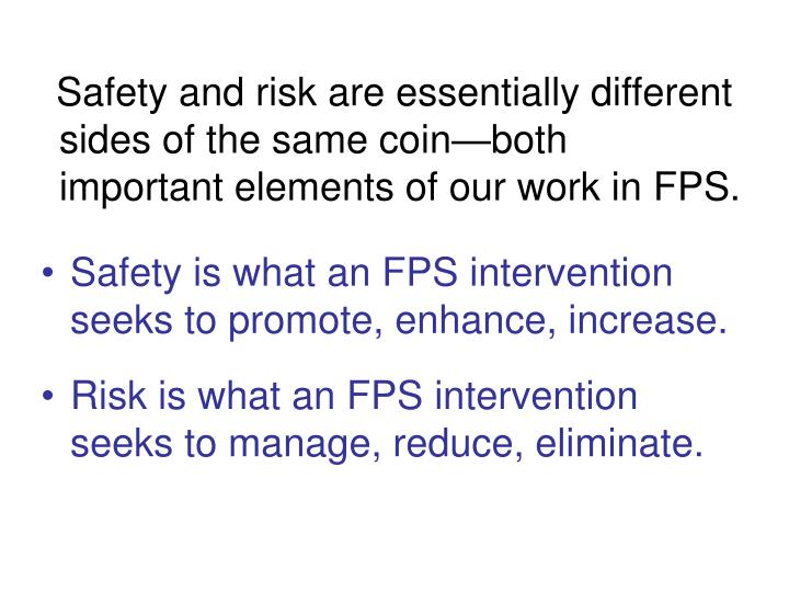 Safety and risk are essentially different sides of the same coin—both important elements of our work in FPS.