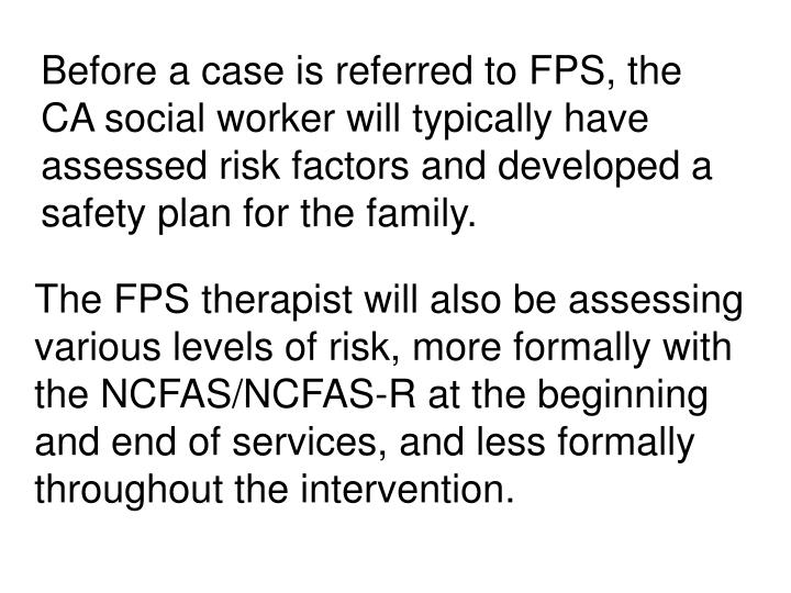 Before a case is referred to FPS, the CA social worker will typically have assessed risk factors and developed a safety plan for the family.