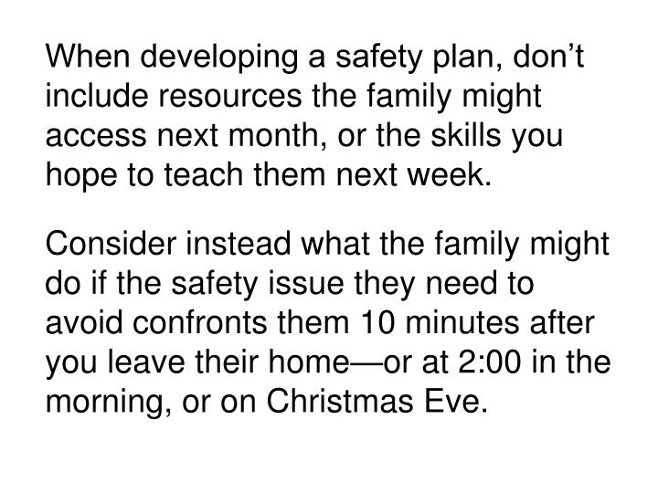 When developing a safety plan, don't include resources the family might access next month, or the skills you hope to teach them next week.