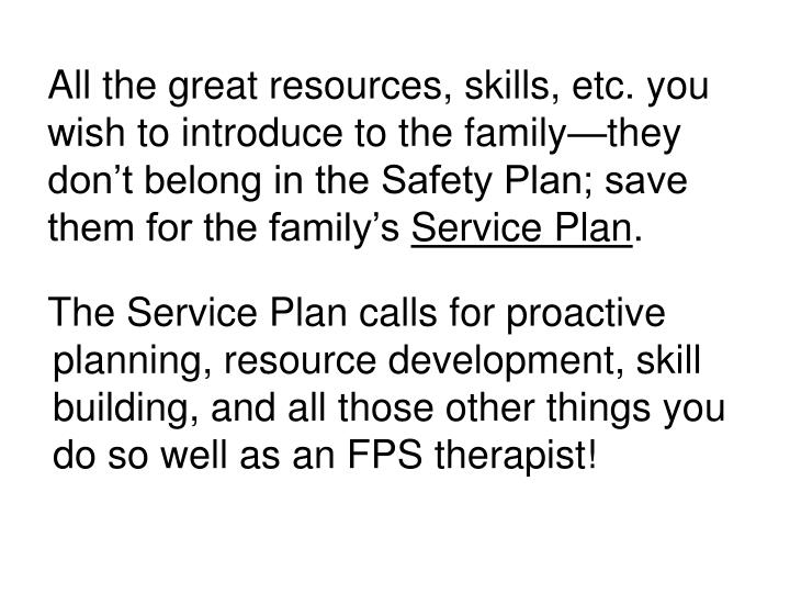 All the great resources, skills, etc. you wish to introduce to the family—they don't belong in the Safety Plan; save them for the family's