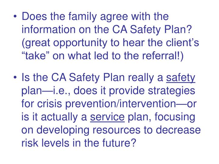 "Does the family agree with the information on the CA Safety Plan? (great opportunity to hear the client's ""take"" on what led to the referral!)"