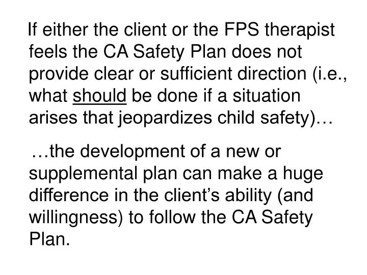 If either the client or the FPS therapist feels the CA Safety Plan does not provide clear or sufficient direction (i.e., what