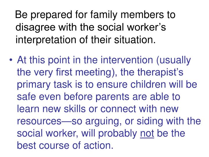 Be prepared for family members to  disagree with the social worker's interpretation of their situation.