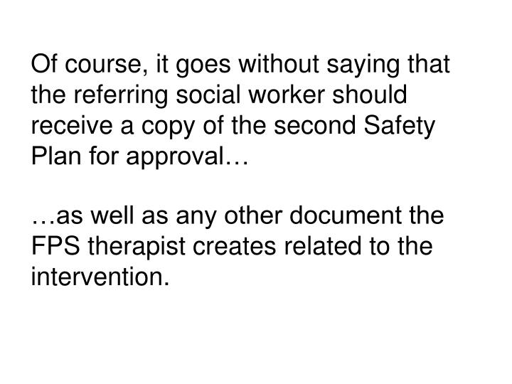 Of course, it goes without saying that the referring social worker should receive a copy of the second Safety Plan for approval…
