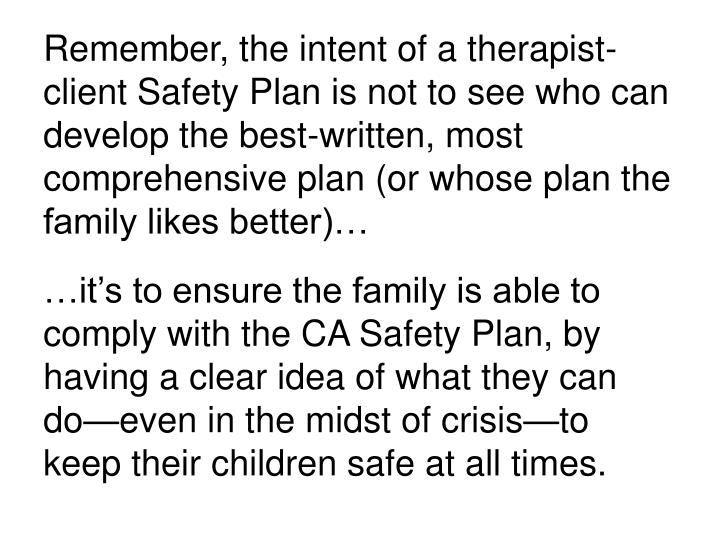 Remember, the intent of a therapist-client Safety Plan is not to see who can develop the best-written, most comprehensive plan (or whose plan the family likes better)…