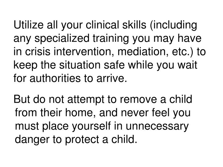 Utilize all your clinical skills (including any specialized training you may have in crisis intervention, mediation, etc.) to keep the situation safe while you wait for authorities to arrive.