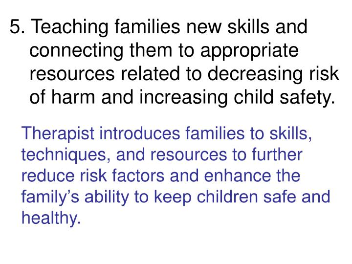 5. Teaching families new skills and connecting them to appropriate resources related to decreasing risk of harm and increasing child safety.