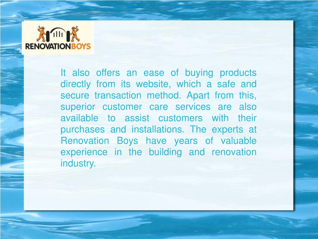 It also offers an ease of buying products directly from its website, which a safe and secure transaction method. Apart from this, superior customer care services are also available to assist customers with their purchases and installations. The experts at Renovation Boys have years of valuable experience in the building and renovation industry.