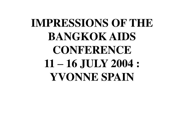Impressions of the bangkok aids conference 11 16 july 2004 yvonne spain