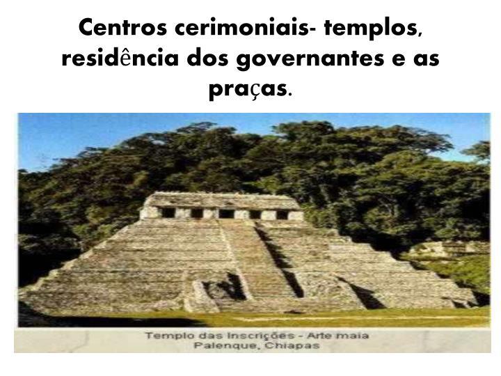 Centros cerimoniais- templos, residência dos governantes e as praças.