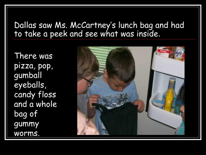 Dallas saw Ms. McCartney's lunch bag and had to take a peek and see what was inside