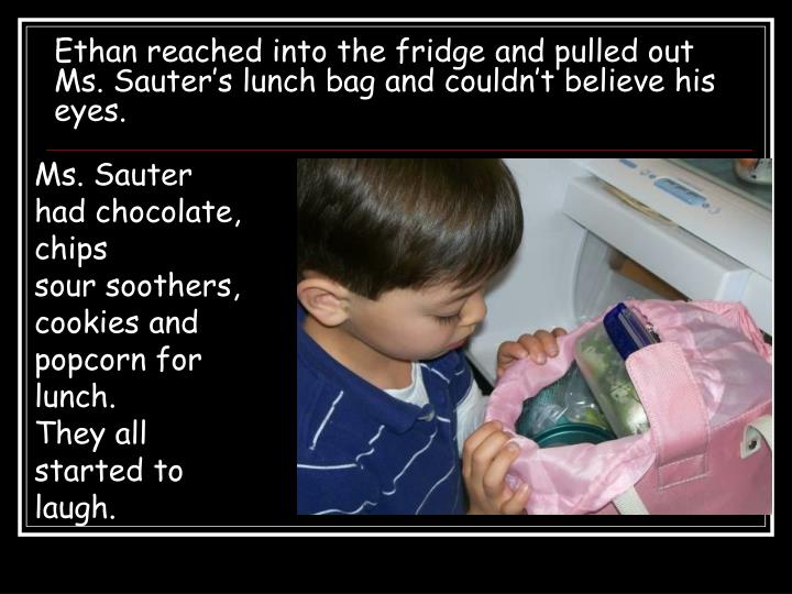 Ethan reached into the fridge and pulled out Ms. Sauter's lunch bag and couldn't believe his eyes.