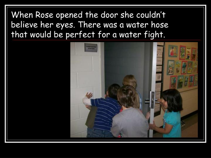 When Rose opened the door she couldn't believe her eyes. There was a water hose that would be perfect for a water fight.