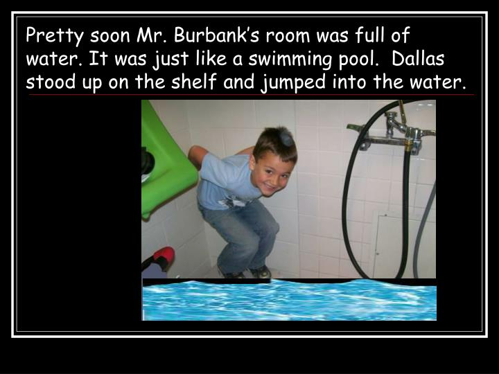 Pretty soon Mr. Burbank's room was full of water. It was just like a swimming pool.  Dallas stood up on the shelf and jumped into the water.