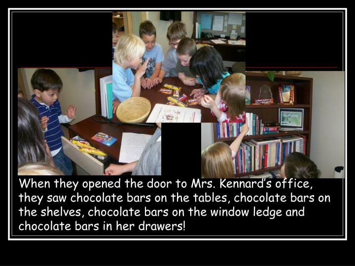 When they opened the door to Mrs. Kennard's office, they saw chocolate bars on the tables, chocolate bars on the shelves, chocolate bars on the window ledge and chocolate bars in her drawers!