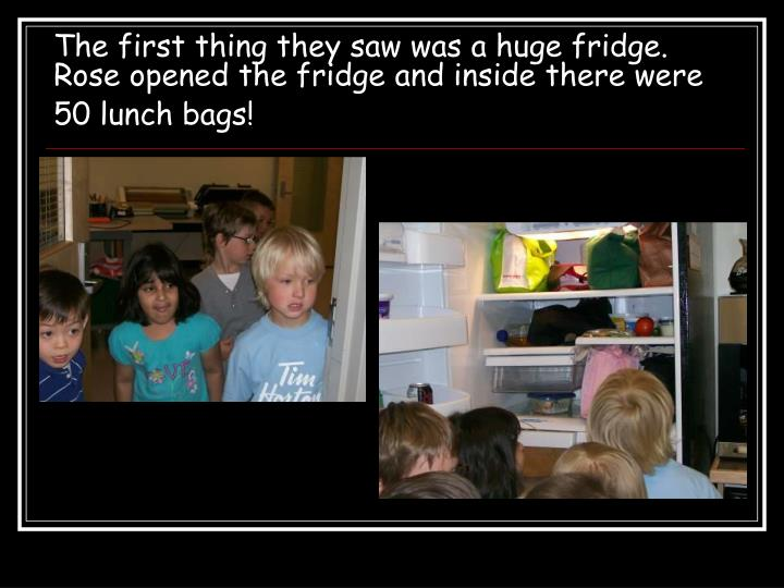 The first thing they saw was a huge fridge.  Rose opened the fridge and inside there were 50 lunch bags!