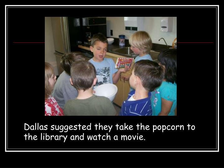Dallas suggested they take the popcorn to the library and watch a movie.