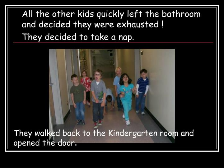 All the other kids quickly left the bathroom and decided they were exhausted !