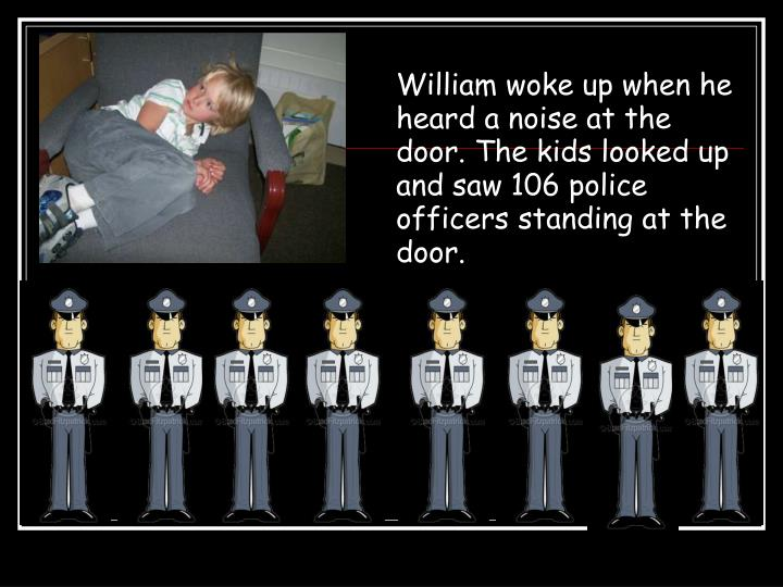 William woke up when he heard a noise at the door. The kids looked up and saw 106 police officers standing at the door.
