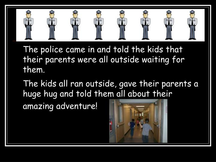 The police came in and told the kids that their parents were all outside waiting for them.