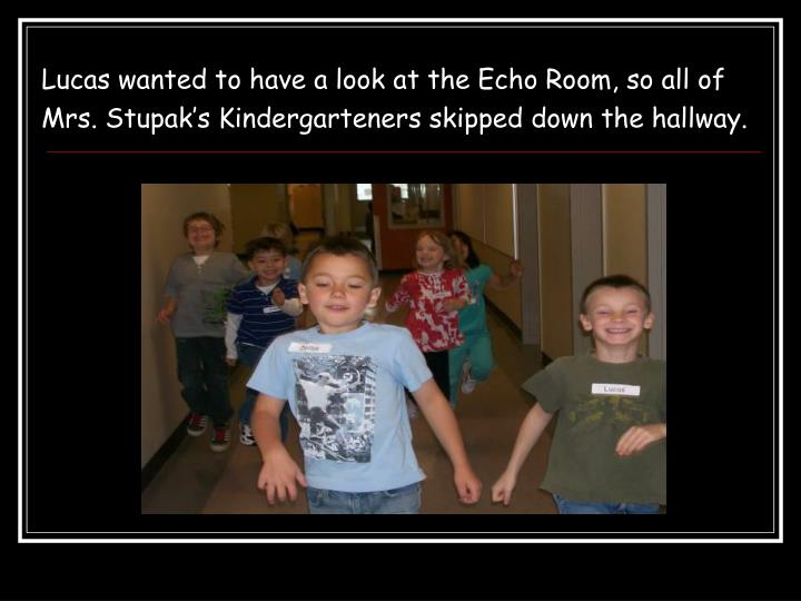 Lucas wanted to have a look at the Echo Room, so all of Mrs. Stupak's Kindergarteners skipped down the hallway.