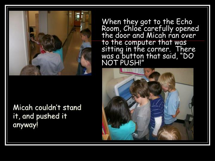 "When they got to the Echo Room, Chloe carefully opened the door and Micah ran over to the computer that was sitting in the corner.  There was a button that said, ""DO NOT PUSH!"""