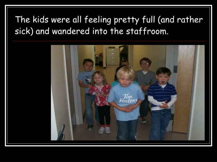 The kids were all feeling pretty full (and rather sick) and wandered into the staffroom.