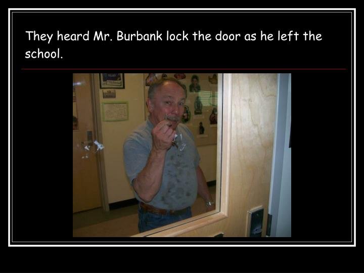 They heard Mr. Burbank lock the door as he left the school.